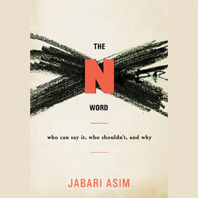 The N Word: Who Can Repeat It, Who Shouldn't, And Why (unabridged)