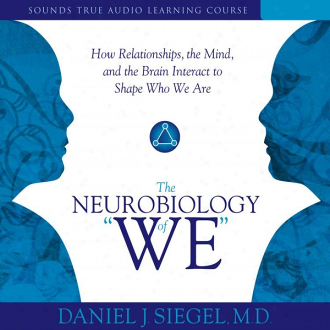The Neurobiology Of 'we': How Relationships, The Courage, And The Brain Interact To Shape Who We Are