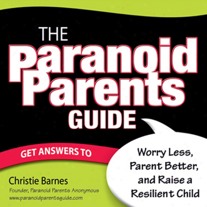 The Paranoid Parents Guide: Wroty Less, Parent Better, And Raise A Resilient Child (unabridged)