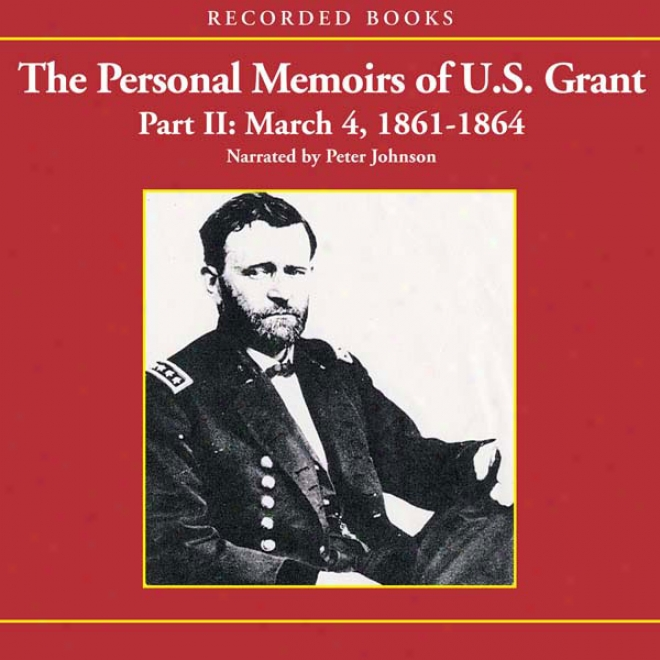 The Personal Memoirs Of U.s. Grant, Part 2: March 4, 1861 - March 26, 1864 (unabridged)