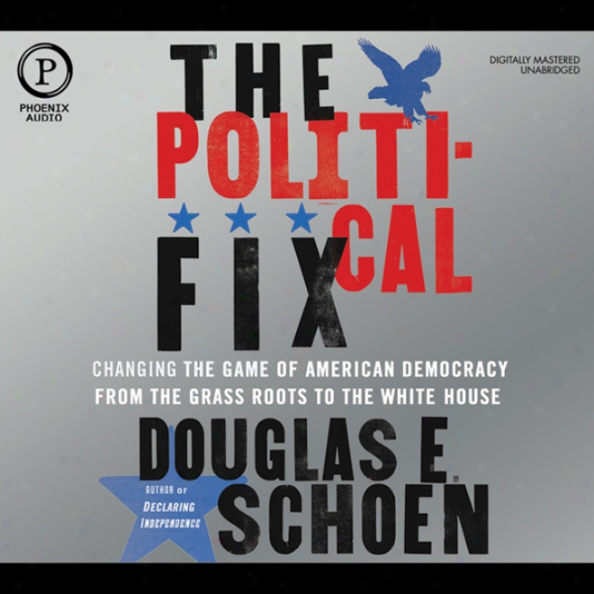 The Political Fix: Changing The Game Of American Democracy, From The Grass Roots To The White House (ujabridged)