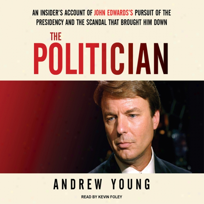 The Politician: An Insider's Account Of John Edwards's Pursuit Of The Presidency And The Scandal That Brought Him Down (unabridged)
