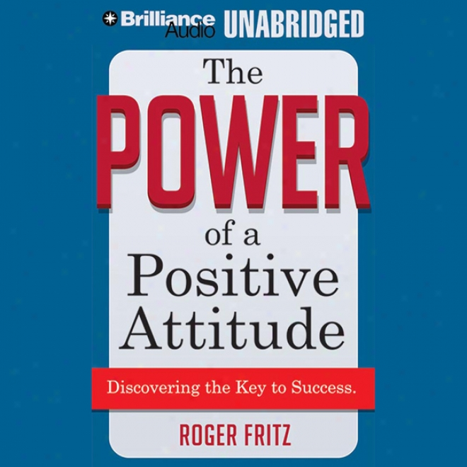 The Power Of A Positive Attitude: Discovering The Key To Success (unabridged)
