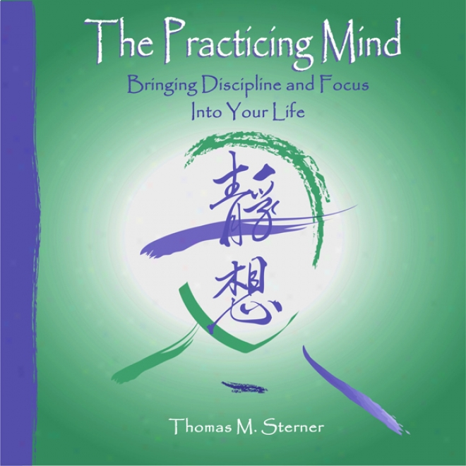 The Practicing Mind: Bringing Discipline And Fovus Into Your Life (unabridged)
