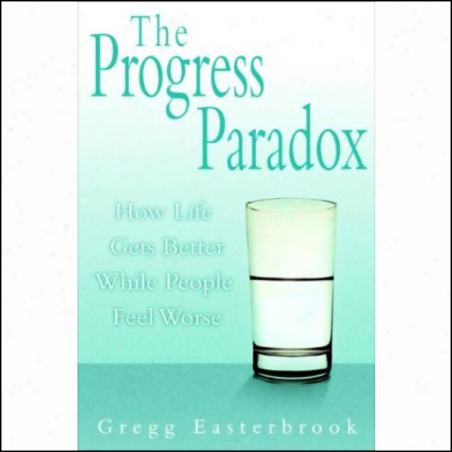 The Progress Paradox: How Life Gets Better While People Feel Worse (unabridged)