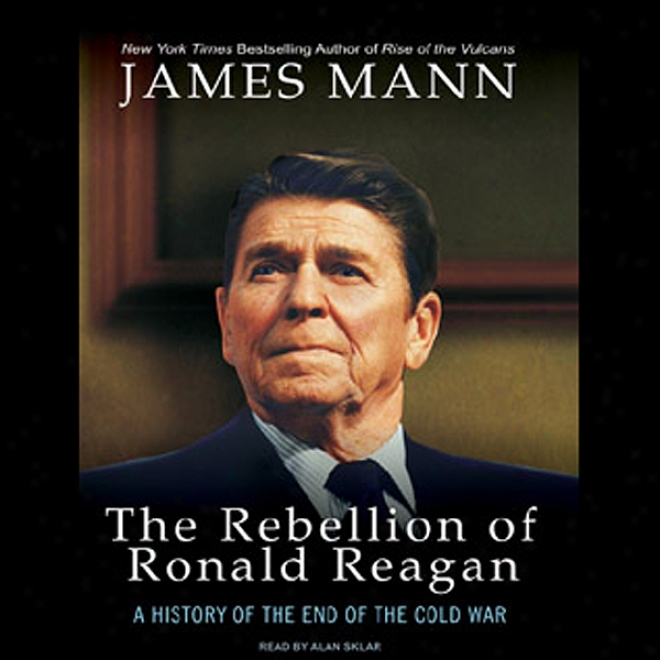 The Rebellion Of Ronald Reagan: A History Of The End Of The Cold War (unabridged)