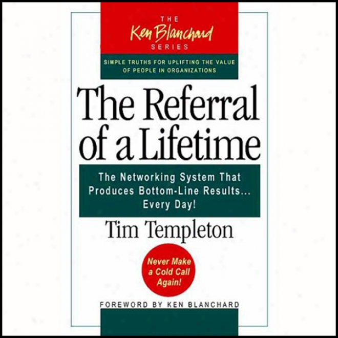 The Referral Of A Lifetime The Networking Systems That Produces Bottom Line Results...every Day! (unabridged)