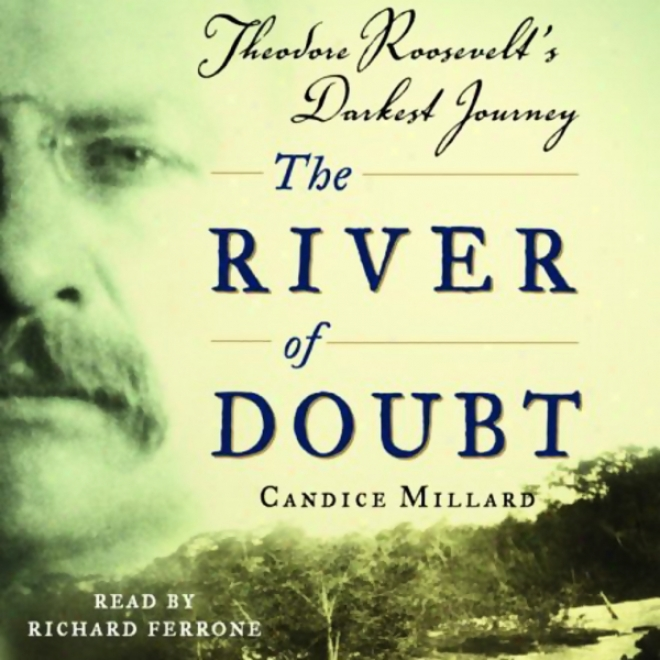 The River Of Dkubt: Theodore Roosevelt's Darkest Journey (unabridged)