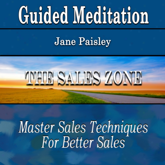 The Sales Zone Through Guided Meditation: Master Sales Techniques (better Sales, Silent Meditation, Self Help & Wellness)