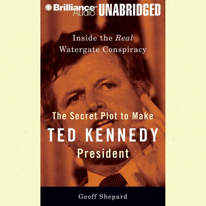 The Secret Plot To Make Ted Kennedy Preident: Inside The Real Watergate Conspiracy (unabridged)