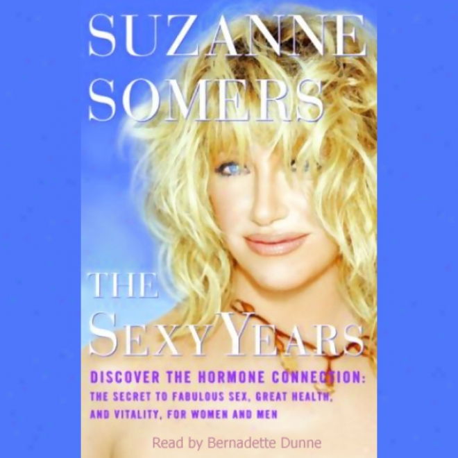 The Sexy Years: Discover The Hormone Connection; The Secret To Fabulous Sex, Geat Health, And Vitality, For Women And Men (unabridged)