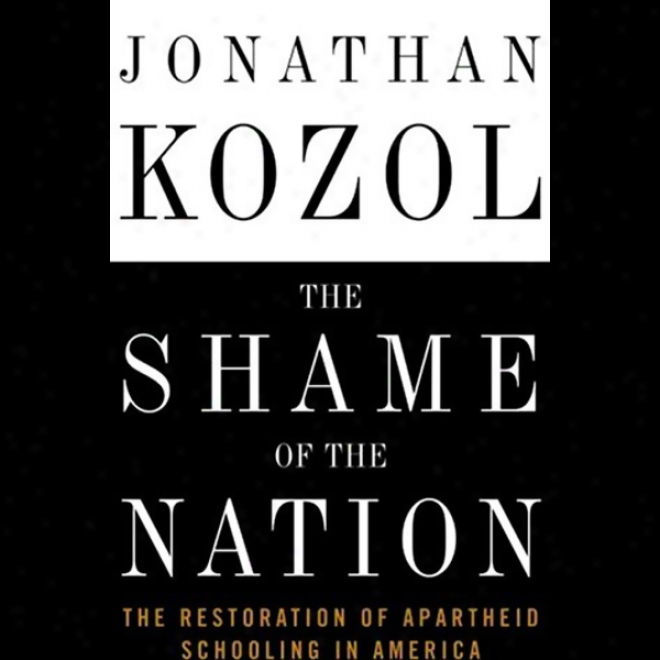 The Shame Of The Nation: The Restoration Of Apartueid Schooilng In America (unabridged)
