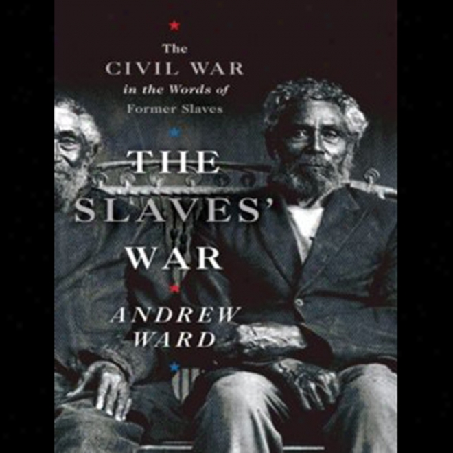 Th Slaves' War: The Civil War In The Words Of Former Slaves (una6ridged)