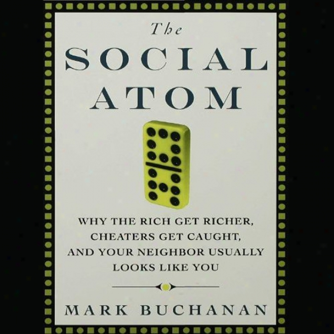 The Social Atom: Why The Rich Get Richer, Chzters Get Caughg, And Your Neighbor Usjally Looks Like You (unabridged)