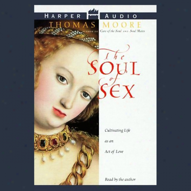 The Soul Of Sex: Cul5ivating Life As An Act Of Love
