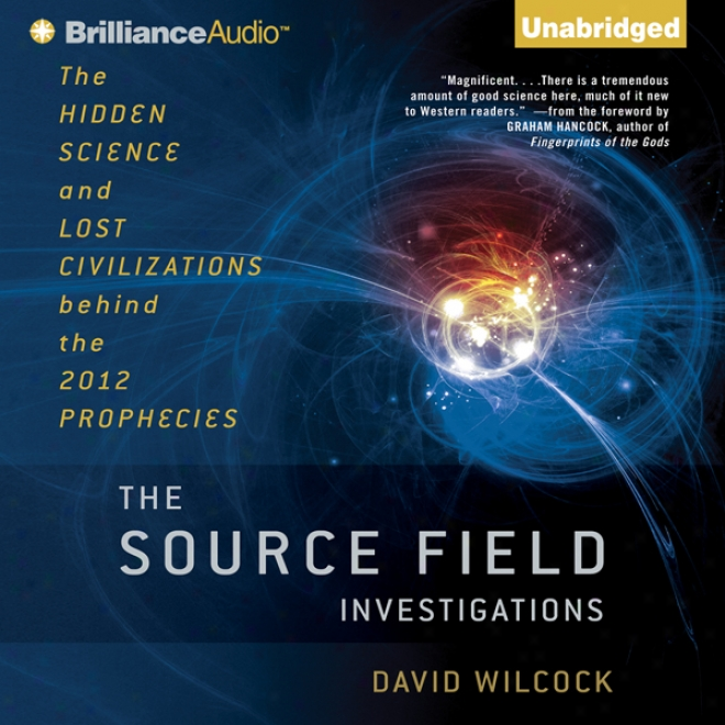 Te Source Field Investigations: The Hidden Science And Lost Civilizations Behind The 2012 Prophecies (unabridged)