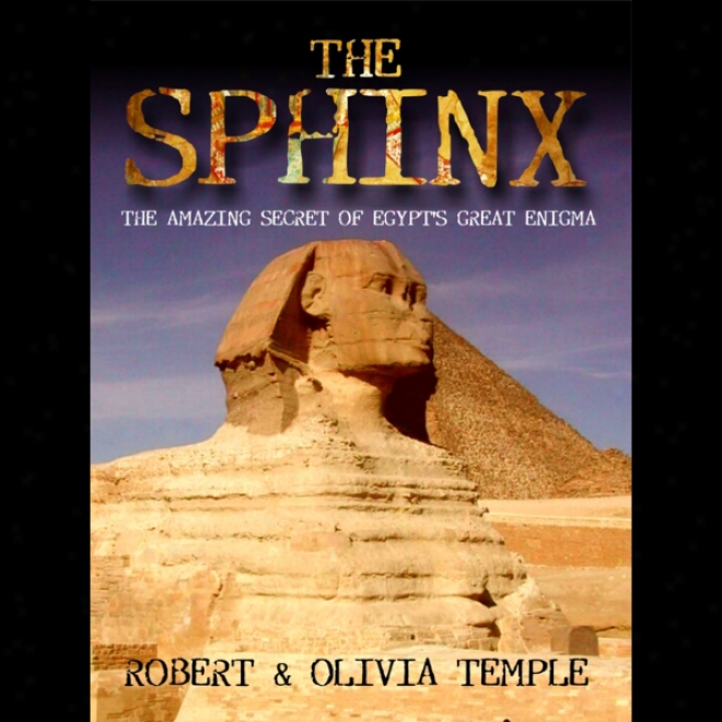 The Sphinx: The Amazing Secret Of Egypt's Great Riddle