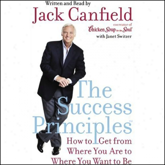 The Success Principles: How To Get From Where Yoh Are To Whe5e Yo Wanf To Be