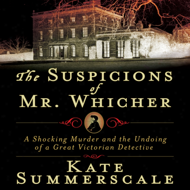 The Suspicions Of Mr. Whicher: The Ruin Of A Great Victorian Detective (unarbidged)