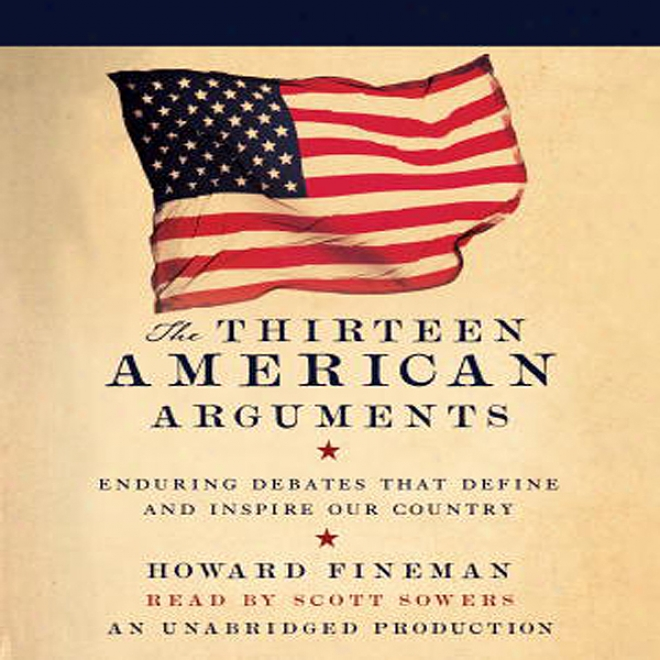 The Thirteen American Arguments: Endurimg Debates That Inspire And Define Our Nation (unabridged)