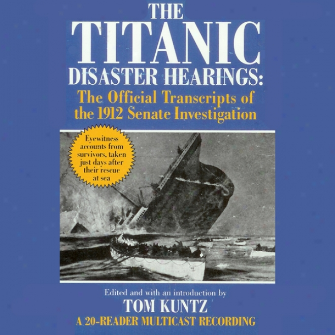 The Titanic Disaster Hearings: The Official Transcripts Of The 1912 Senwte Investigation