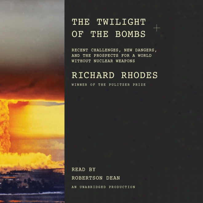 The Twilight Of The Bombs: Recent Challenges, New Dangers, And The Prospects For A World Without Nuclear Weapons (unabridged)