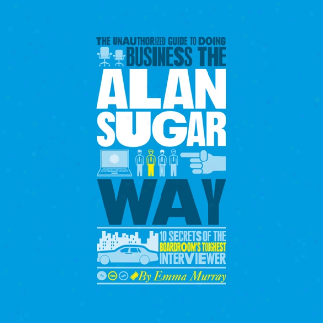 The Unauthorized Guide To Doing Business The Alan Sugar Way (unabridged)