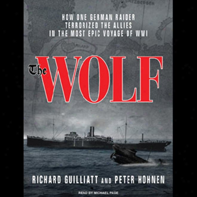 The Wolf: How One German Raider Terrorized The Allies In The Most Epic Voyage Of Wwi (unabridged)