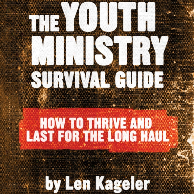 The Youth Ministry Survival Guide: How To Thrive And Last For The Long Haul (unabridged)
