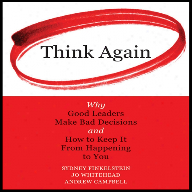 Think Again: Why Good Leaders Make Bad Decisions And How To Keep It From Happening To You (unabridged)