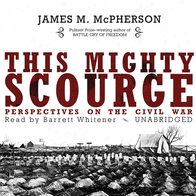 This Mighty Scourge: Perspectives On The Civil Contend (unabridged)