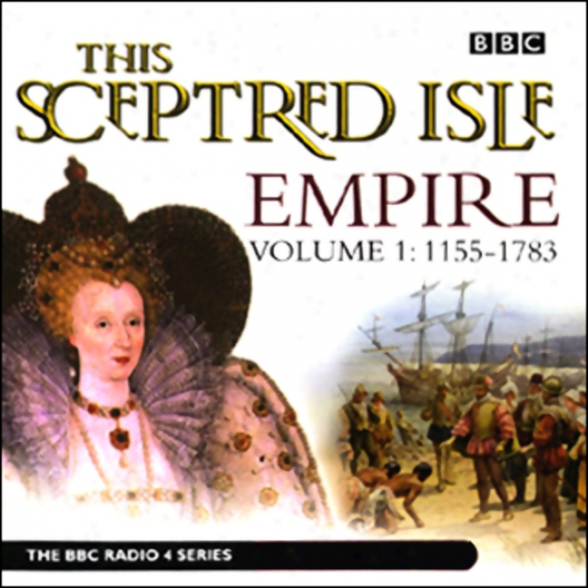This Sceptred Isle: Empire, Volume 1: 1155-1783