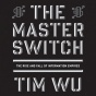 The Master Switch: The Rise And Fall Of Information Empires (unabridged)