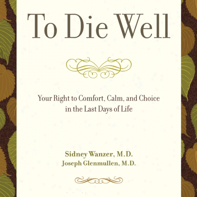 To Die Well: Your Right To Comfort, Calm, And Choice In The Last Days Of Life (unabridged)