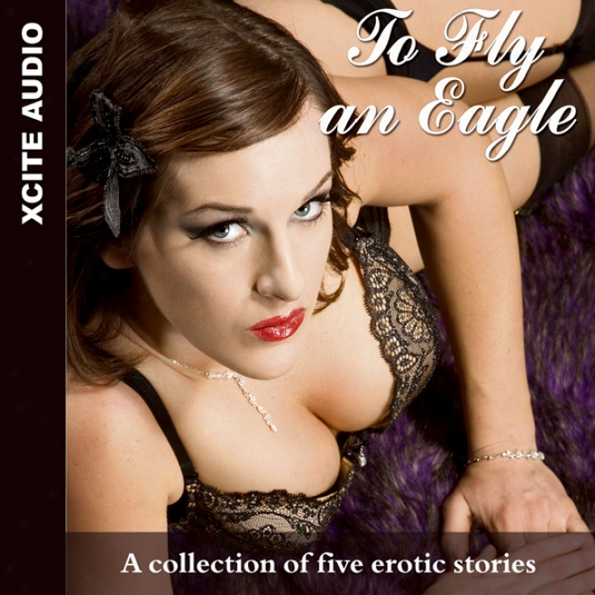 To Fly An Eagle: A Collection Of Five Erotic Stories (unabridged)