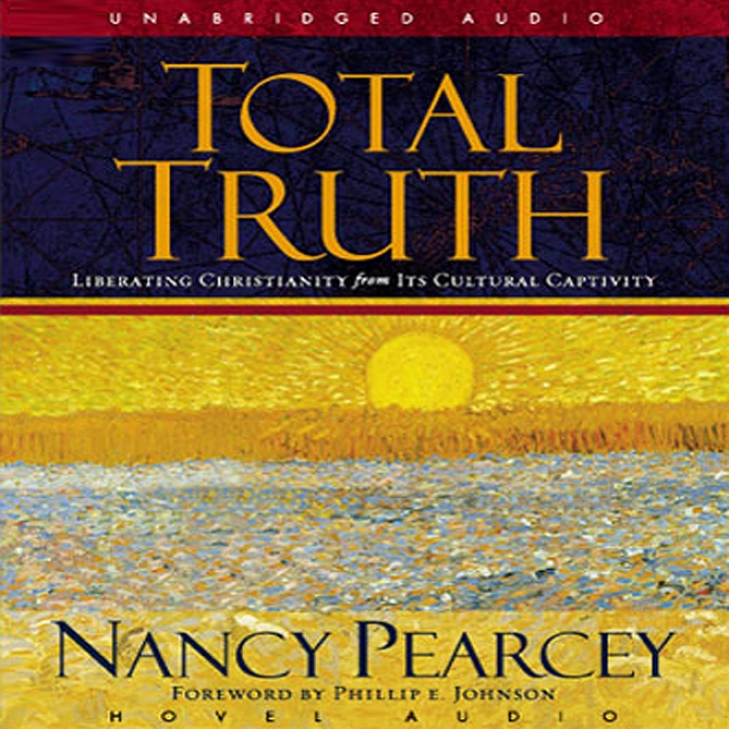 Total Truth: Liberating Chrustianity From Its Cultural Captivity (unabridged)