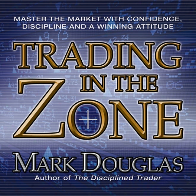Trading In The Zone: Master The Market With Confidence, Discipline And A Winning Attitude (unabridged)