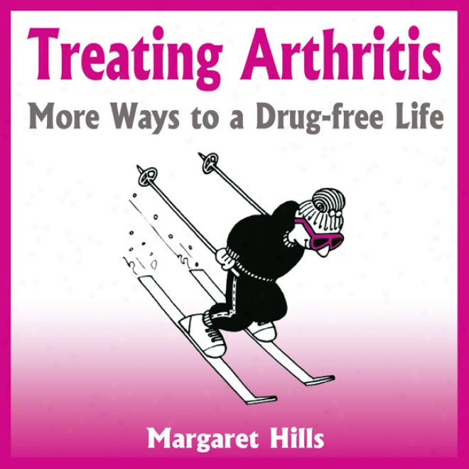 Treating Arthritis: Else Ways To A Drug-free Life (unabridged)