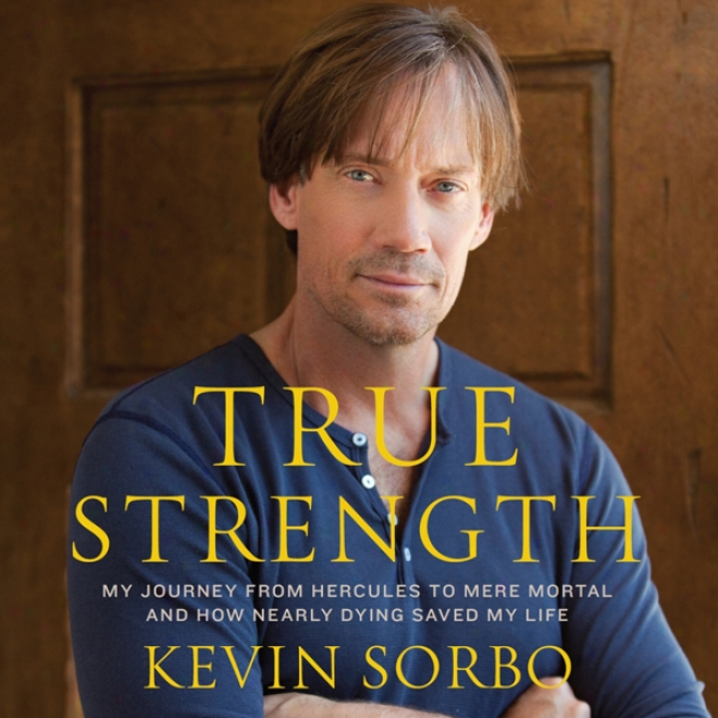 True Strength: My Journey From Hercules To Mere Mrtal - And How Nearly Dying Saved My Life (unabridged)