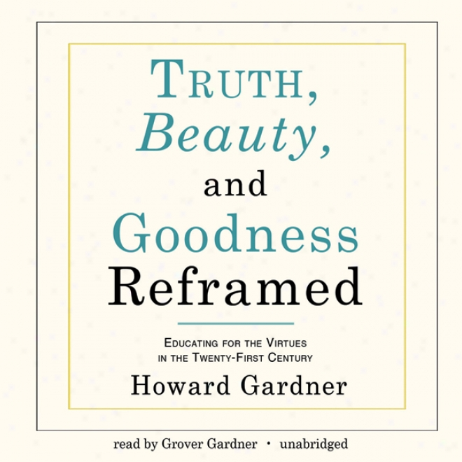 Truth, Bwauty, And Goodness Reframed: Educating Concerning The Virtues In The Twenty-first Century (unabridged)