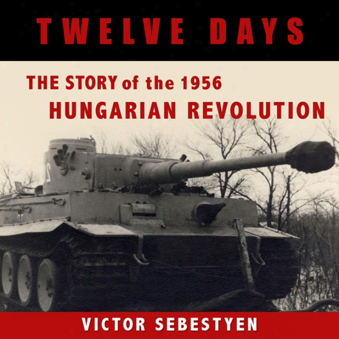 Twelve Days: The Story Of The 1956 Hungarian Revolution (unabridged)