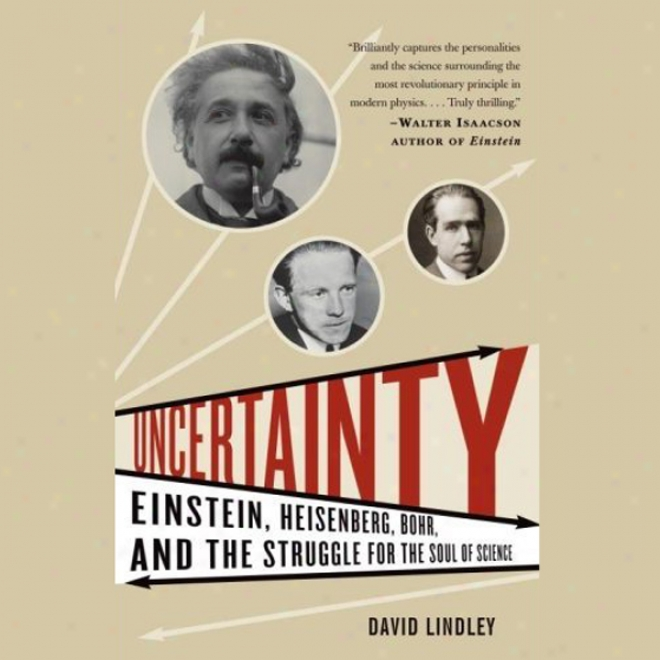 Uncertainty: Einstein, Heisenberg, Bohr, And The Struggle For The Soul Of Science (unabridged)