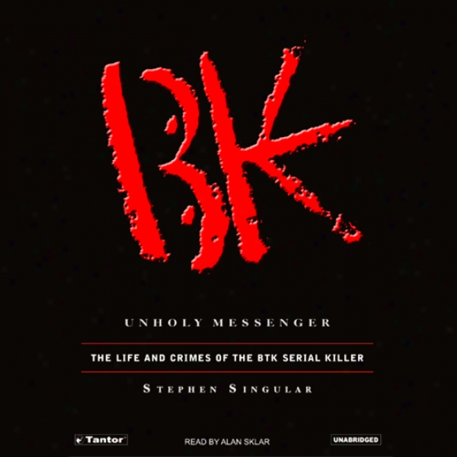 Unholy Messenger: The Life And Crimes Of The Btk Serial Killer (unabridged)