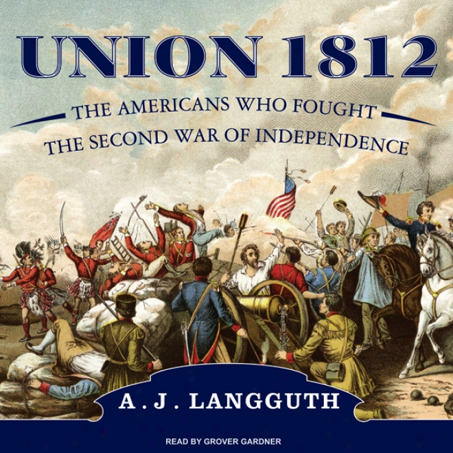 Union 1812: The Americans Who Fought The Second War Of Independencs (unabridgeed)