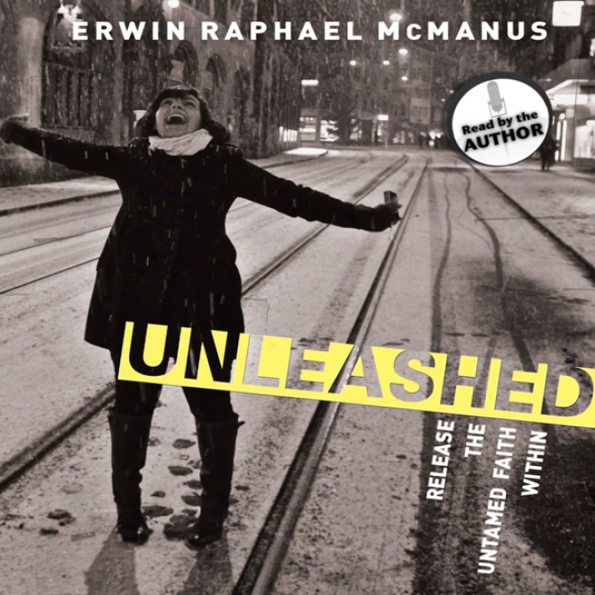 Unleashed: Release The Untamed Faith Within (unsbridged)