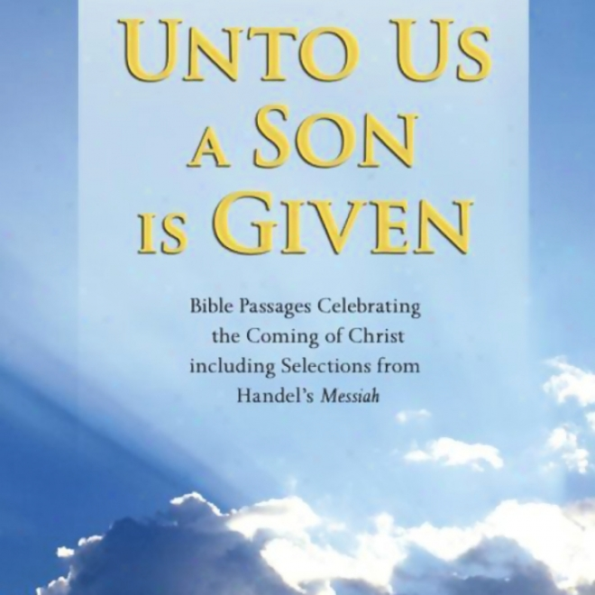 Unto Us A Son Is Given: Bible Passages Celebrating The Coming Of Christ