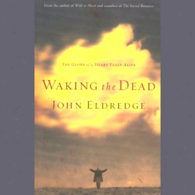 Waking The Dead: The Glory Of A Heart Fully Alive (unabridged)