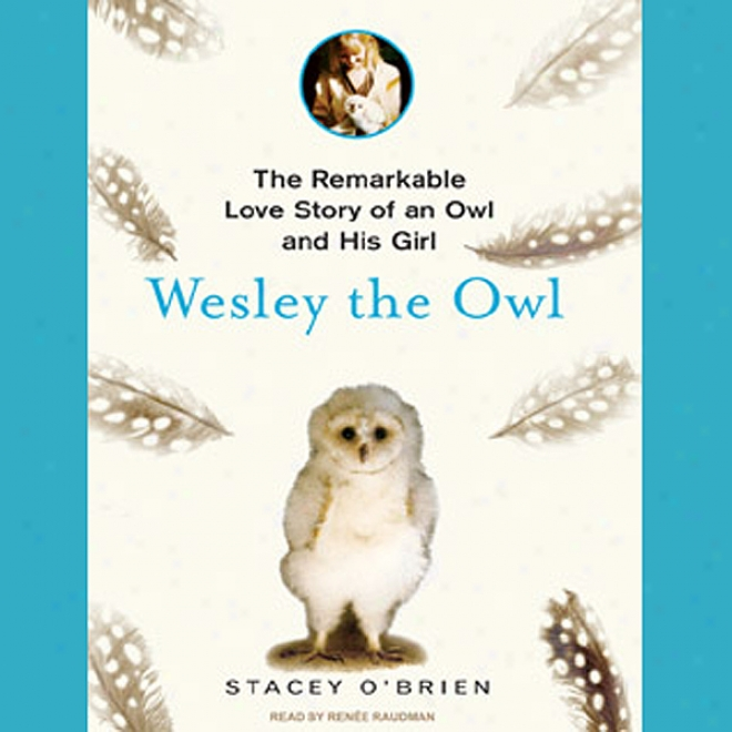 Wesley The Owl: The Remarkable Love Story Of An Owl And His Girl (ubabridged)