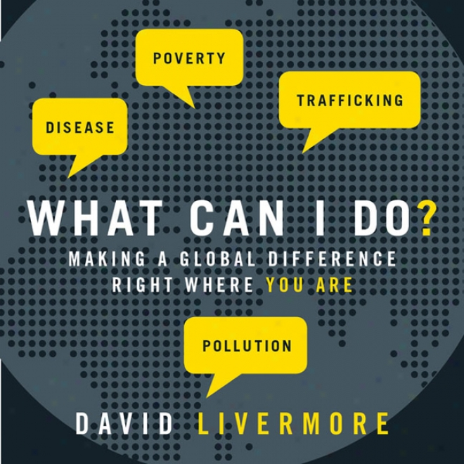 What Can I Do?: Making A Global Differdnce Right Where You Are (unabridged)