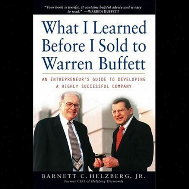 What I Erudite Before I Sold To Warren Buffett: One Entrepreneurs Guide To Develppong A Highly Successful Company (unabridged)